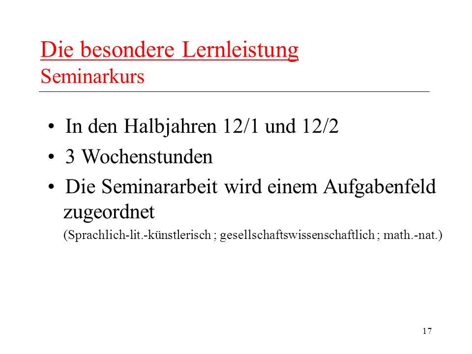 17 Die besondere Lernleistung Seminarkurs In den Halbjahren 12/1 und 12/2 3 Wochenstunden Die Seminararbeit wird einem Aufgabenfeld zugeordnet (Sprachlich-lit.-künstlerisch ; gesellschaftswissenschaftlich ; math.-nat.)