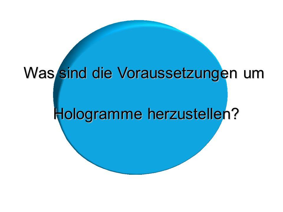 Was sind die Voraussetzungen um Hologramme herzustellen? Hologramme herzustellen?