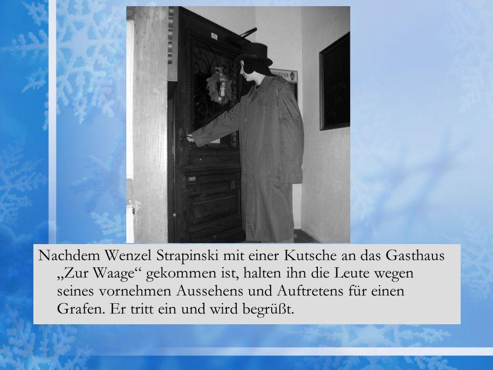 Nachdem Wenzel Strapinski mit einer Kutsche an das Gasthaus Zur Waage gekommen ist, halten ihn die Leute wegen seines vornehmen Aussehens und Auftretens für einen Grafen.