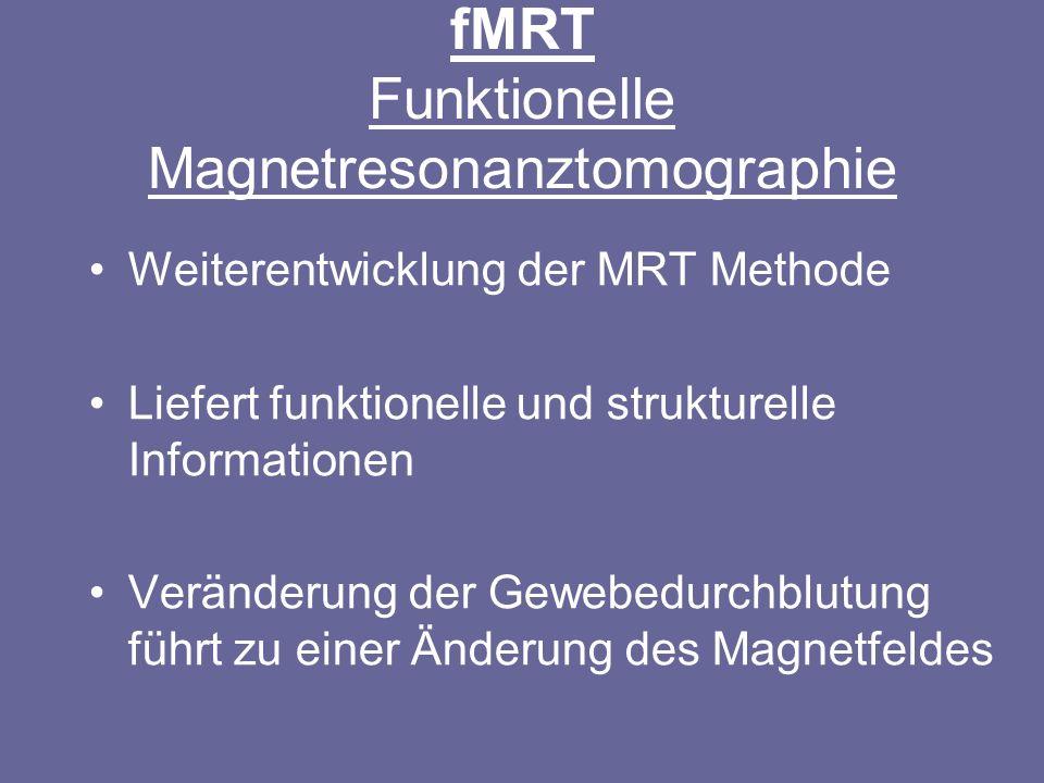 fMRT Funktionelle Magnetresonanztomographie Weiterentwicklung der MRT Methode Liefert funktionelle und strukturelle Informationen Veränderung der Gewe