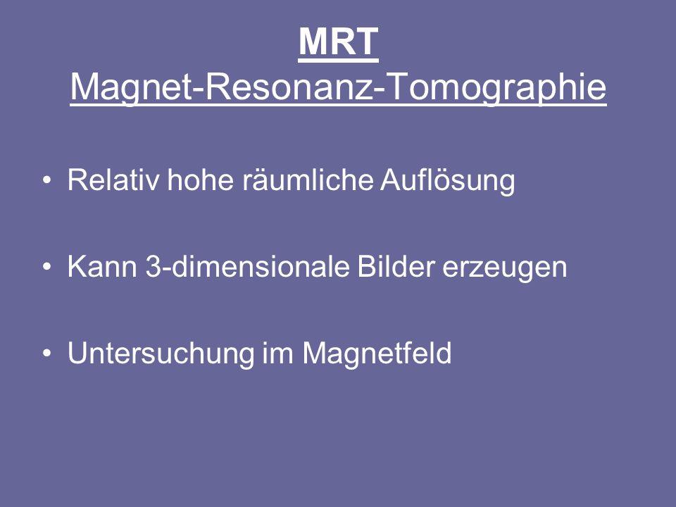 MRT Magnet-Resonanz-Tomographie Relativ hohe räumliche Auflösung Kann 3-dimensionale Bilder erzeugen Untersuchung im Magnetfeld