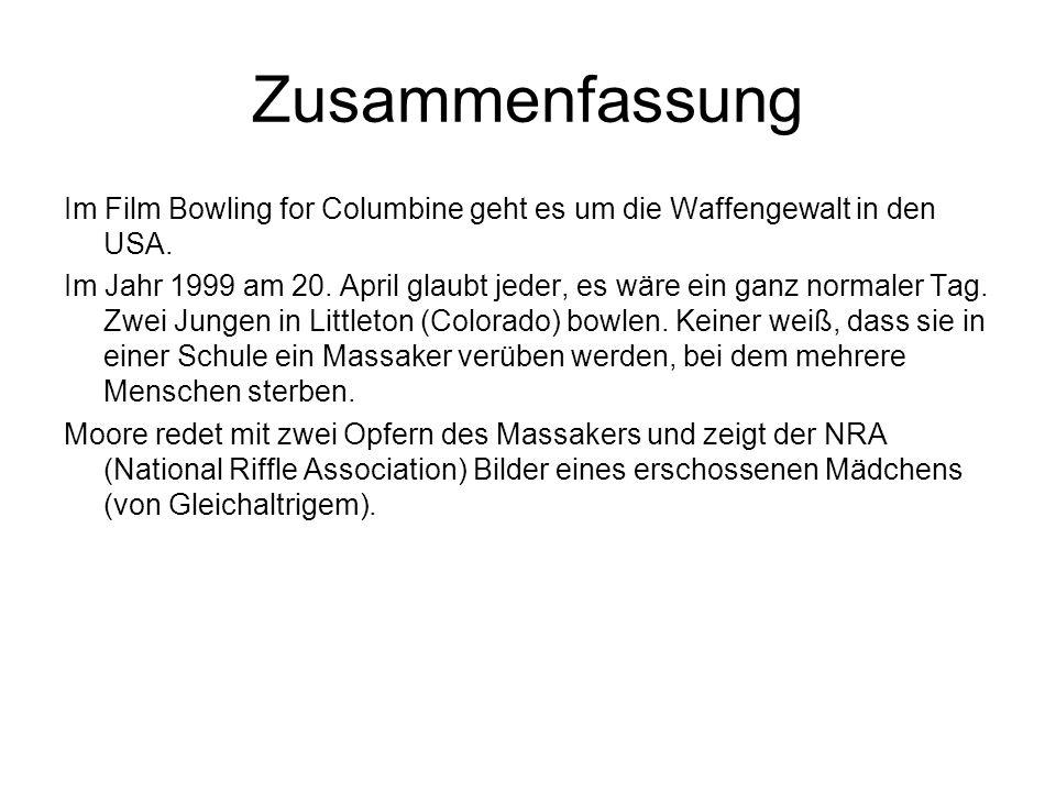 Zusammenfassung Im Film Bowling for Columbine geht es um die Waffengewalt in den USA. Im Jahr 1999 am 20. April glaubt jeder, es wäre ein ganz normale