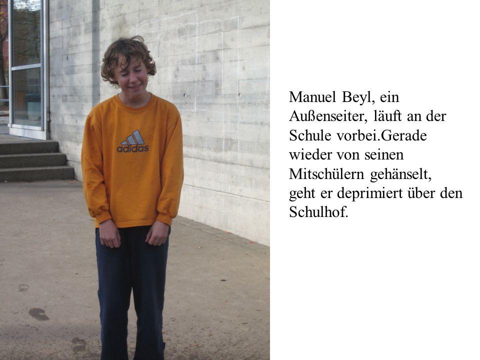 Manuel Beyl, ein Außenseiter, läuft an der Schule vorbei.Gerade wieder von seinen Mitschülern gehänselt, geht er deprimiert über den Schulhof.