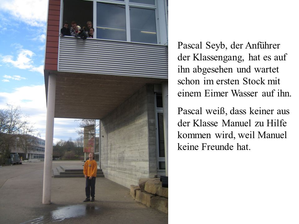 Pascal Seyb, der Anführer der Klassengang, hat es auf ihn abgesehen und wartet schon im ersten Stock mit einem Eimer Wasser auf ihn. Pascal weiß, dass