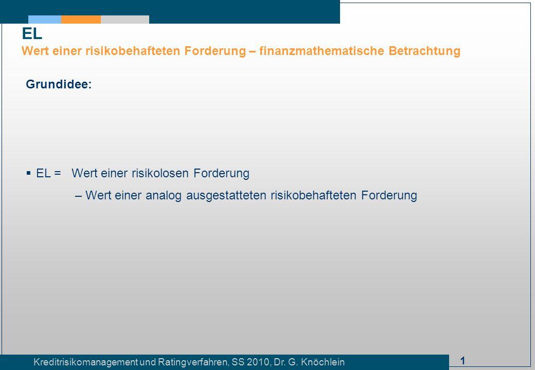 1 Kreditrisikomanagement und Ratingverfahren, SS 2010, Dr. G. Knöchlein EL Wert einer risikobehafteten Forderung – finanzmathematische Betrachtung Gru