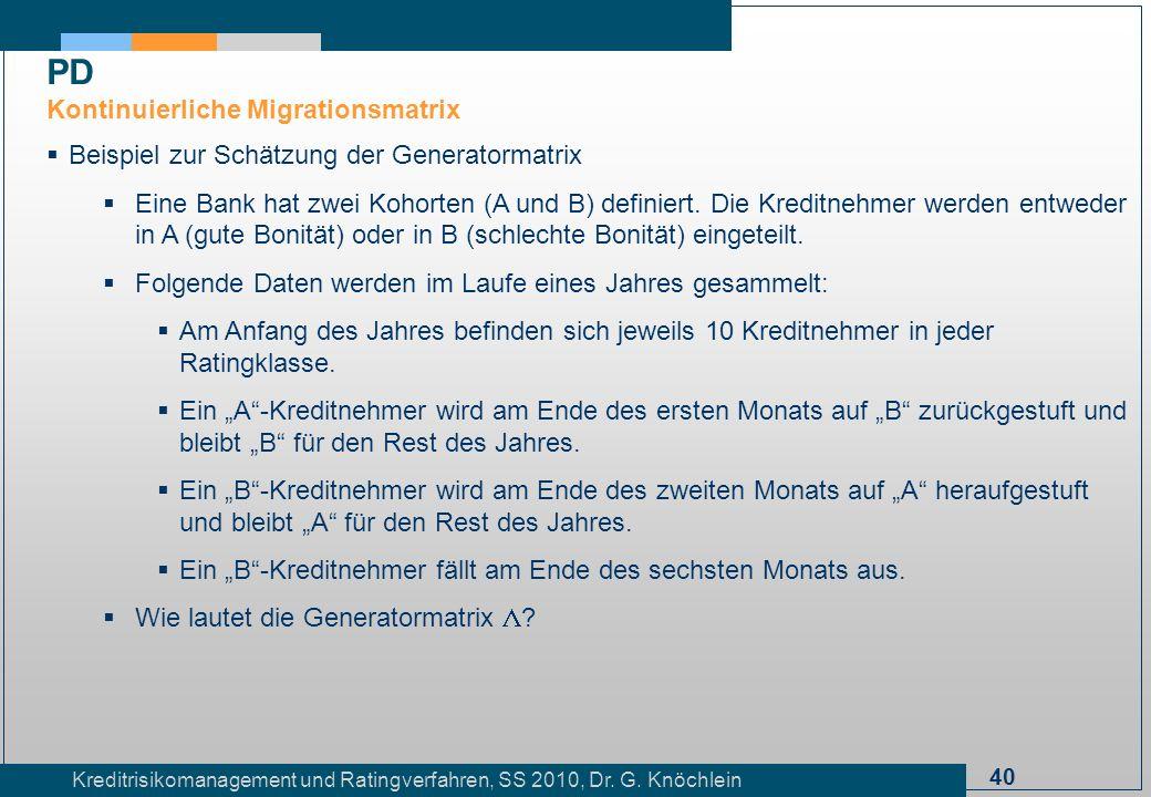 40 Kreditrisikomanagement und Ratingverfahren, SS 2010, Dr. G. Knöchlein Beispiel zur Schätzung der Generatormatrix Eine Bank hat zwei Kohorten (A und