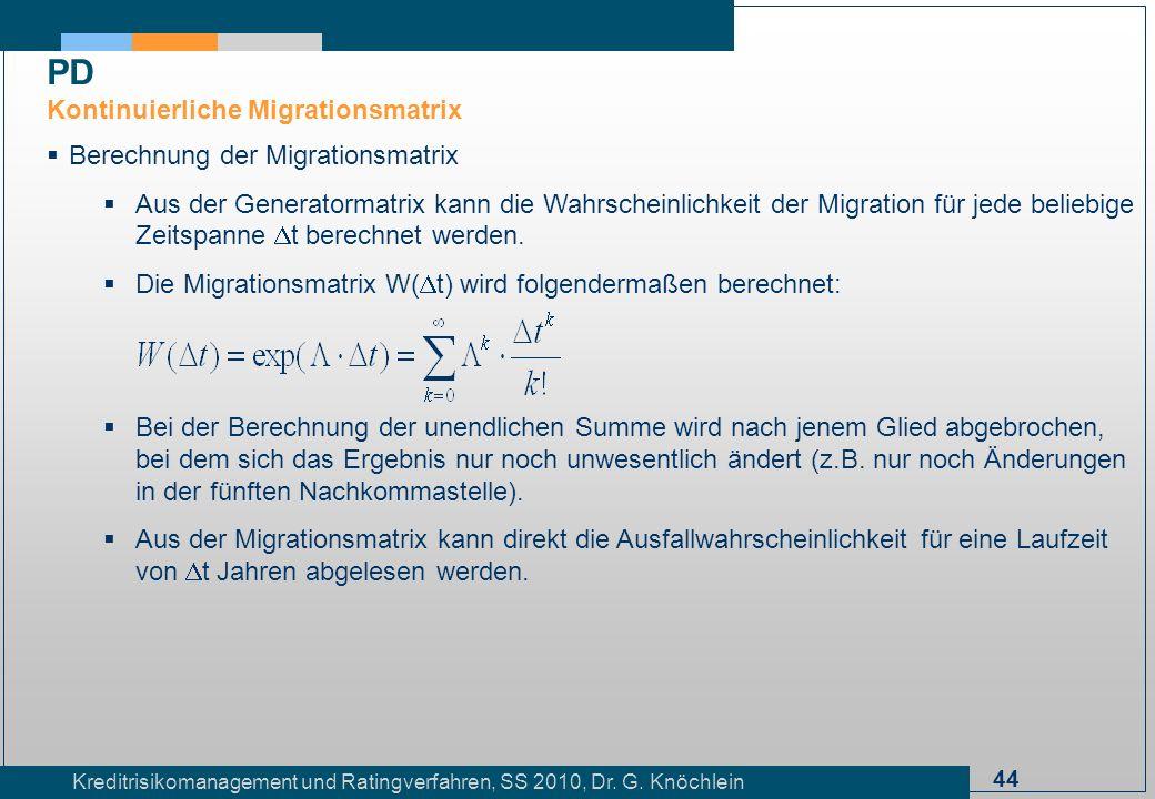 44 Kreditrisikomanagement und Ratingverfahren, SS 2010, Dr. G. Knöchlein Berechnung der Migrationsmatrix Aus der Generatormatrix kann die Wahrscheinli