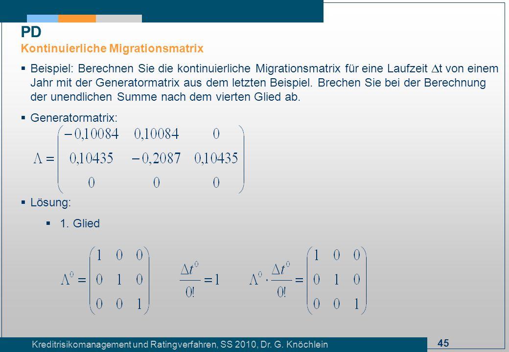 45 Kreditrisikomanagement und Ratingverfahren, SS 2010, Dr. G. Knöchlein Beispiel: Berechnen Sie die kontinuierliche Migrationsmatrix für eine Laufzei