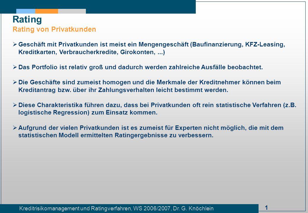 1 Kreditrisikomanagement und Ratingverfahren, WS 2006/2007, Dr. G. Knöchlein Rating Rating von Privatkunden Geschäft mit Privatkunden ist meist ein Me