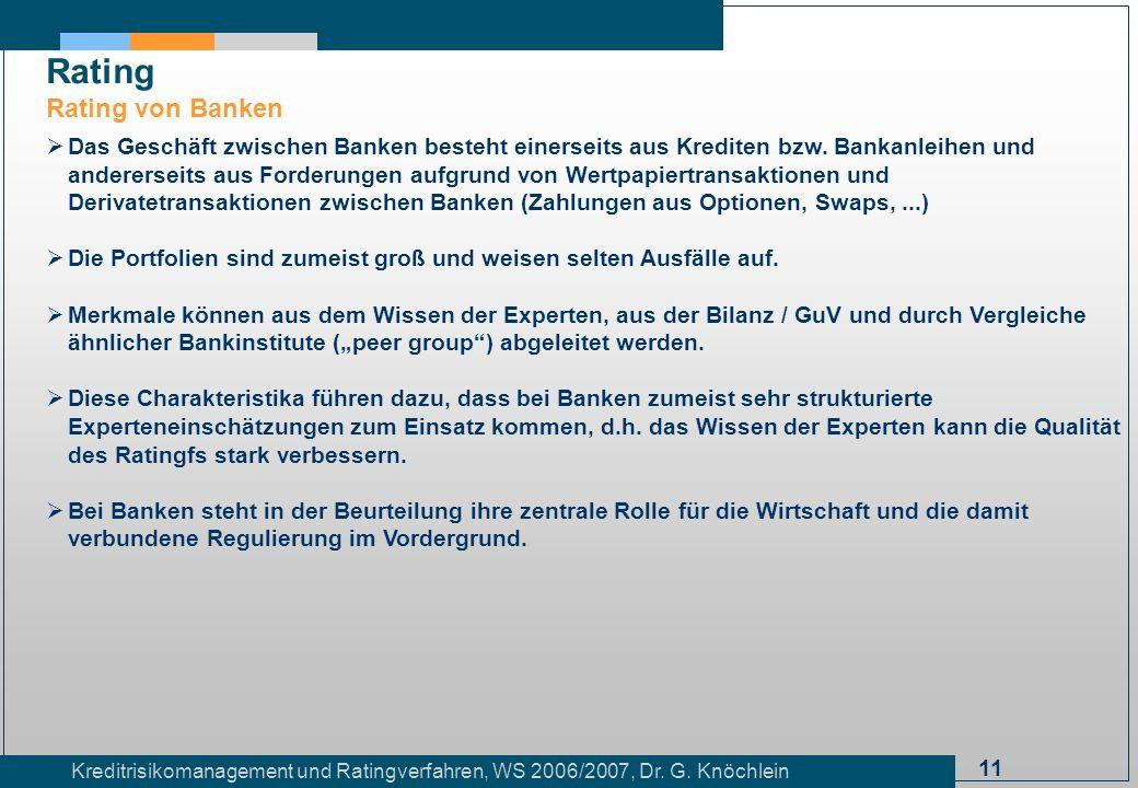 11 Kreditrisikomanagement und Ratingverfahren, WS 2006/2007, Dr. G. Knöchlein Rating Rating von Banken Das Geschäft zwischen Banken besteht einerseits
