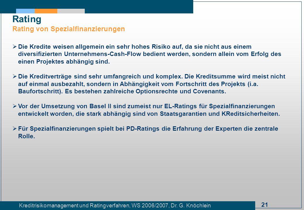 21 Kreditrisikomanagement und Ratingverfahren, WS 2006/2007, Dr. G. Knöchlein Rating Rating von Spezialfinanzierungen Die Kredite weisen allgemein ein