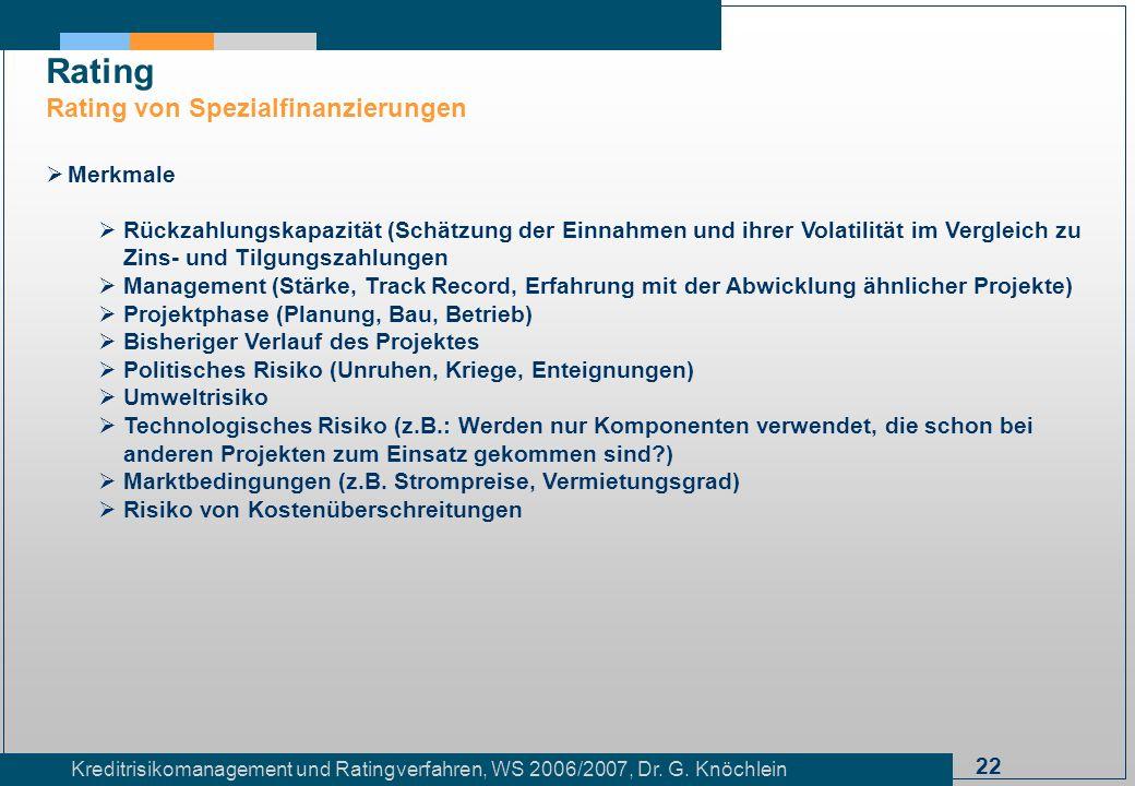 22 Kreditrisikomanagement und Ratingverfahren, WS 2006/2007, Dr. G. Knöchlein Rating Rating von Spezialfinanzierungen Merkmale Rückzahlungskapazität (