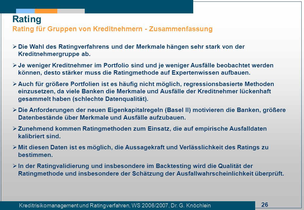 26 Kreditrisikomanagement und Ratingverfahren, WS 2006/2007, Dr. G. Knöchlein Rating Rating für Gruppen von Kreditnehmern - Zusammenfassung Die Wahl d