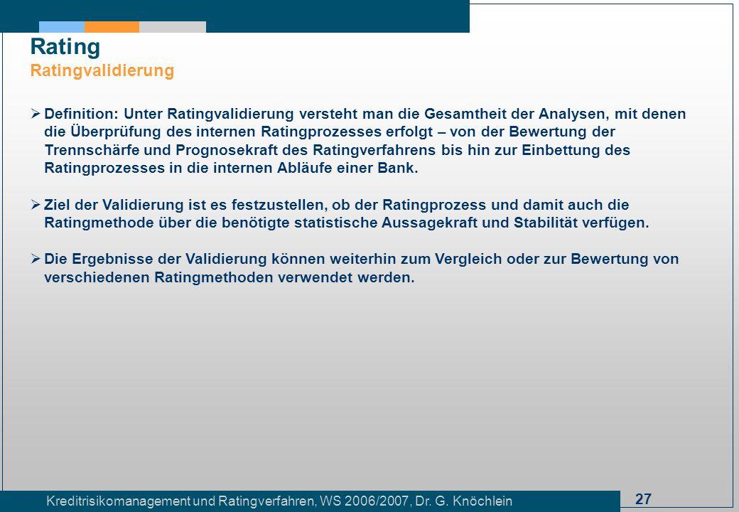 27 Kreditrisikomanagement und Ratingverfahren, WS 2006/2007, Dr. G. Knöchlein Rating Ratingvalidierung Definition: Unter Ratingvalidierung versteht ma