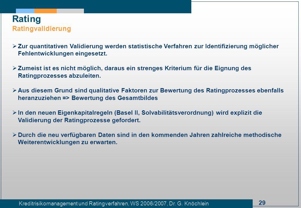 29 Kreditrisikomanagement und Ratingverfahren, WS 2006/2007, Dr. G. Knöchlein Rating Ratingvalidierung Zur quantitativen Validierung werden statistisc