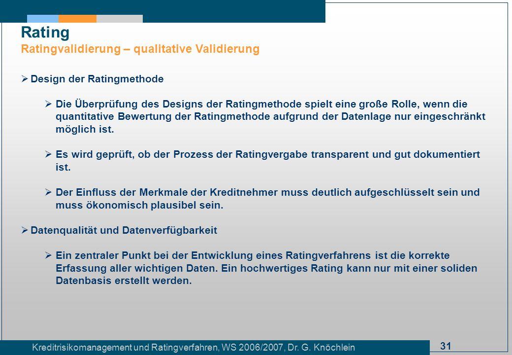 31 Kreditrisikomanagement und Ratingverfahren, WS 2006/2007, Dr. G. Knöchlein Rating Ratingvalidierung – qualitative Validierung Design der Ratingmeth