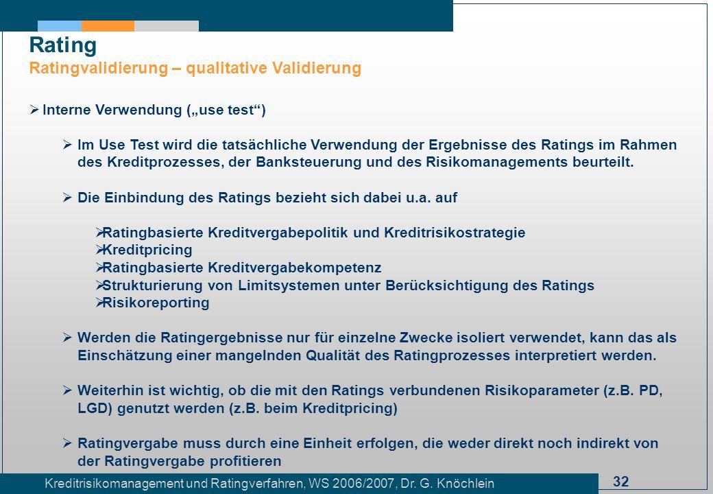 32 Kreditrisikomanagement und Ratingverfahren, WS 2006/2007, Dr. G. Knöchlein Rating Ratingvalidierung – qualitative Validierung Interne Verwendung (u