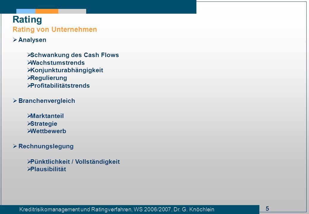 5 Kreditrisikomanagement und Ratingverfahren, WS 2006/2007, Dr. G. Knöchlein Rating Rating von Unternehmen Analysen Schwankung des Cash Flows Wachstum