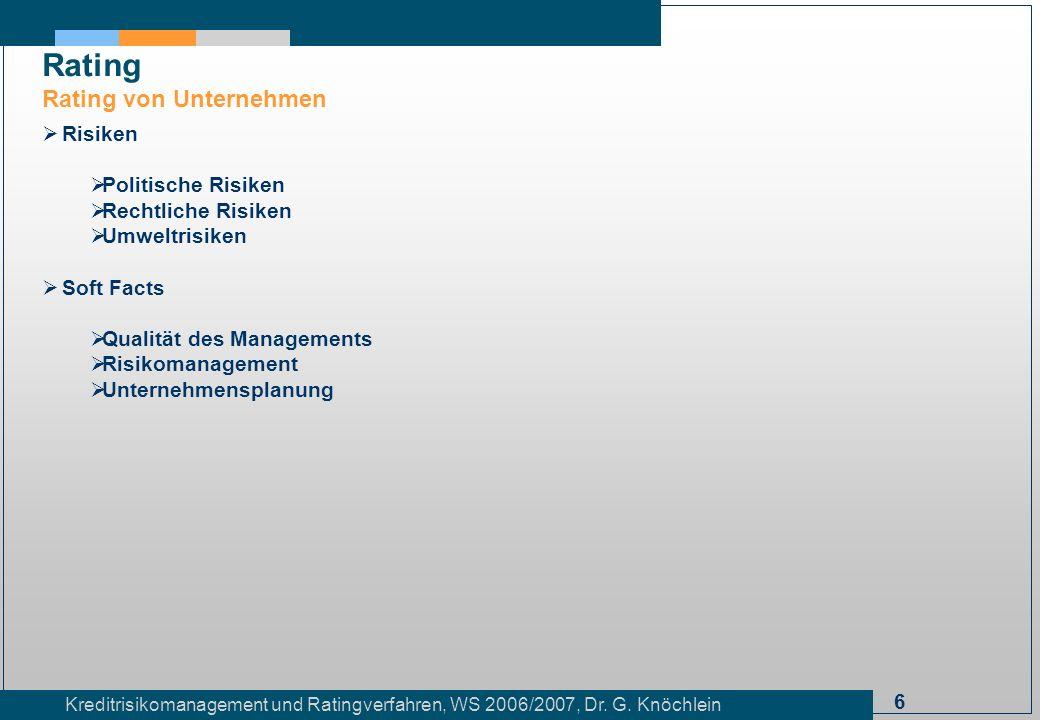 6 Kreditrisikomanagement und Ratingverfahren, WS 2006/2007, Dr. G. Knöchlein Rating Rating von Unternehmen Risiken Politische Risiken Rechtliche Risik