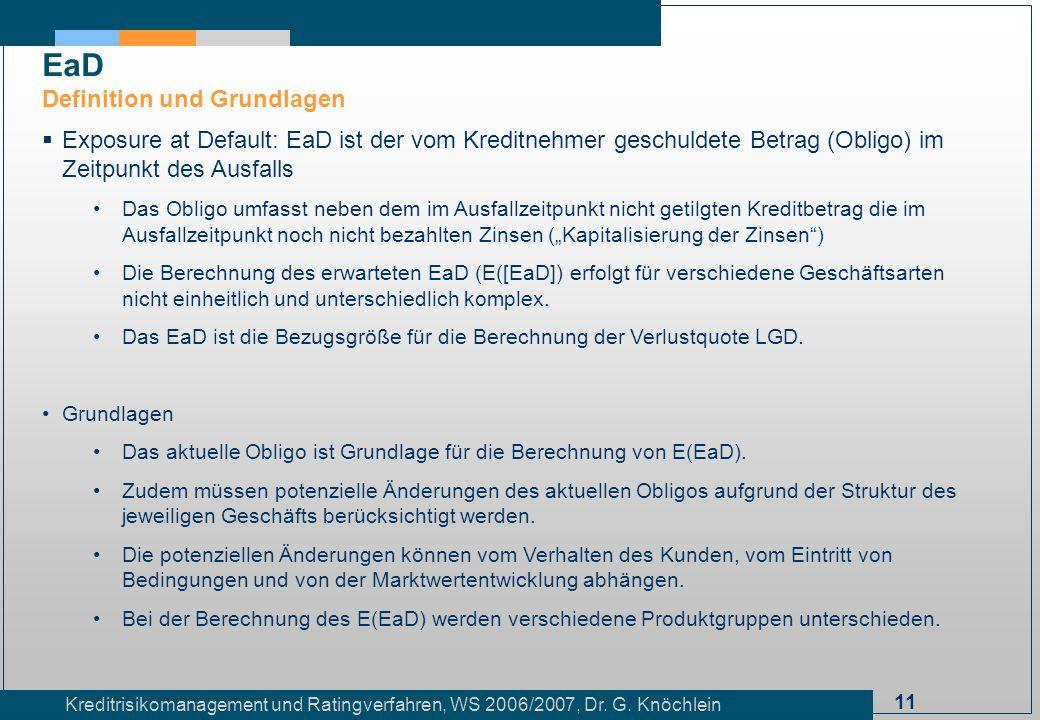 11 Kreditrisikomanagement und Ratingverfahren, WS 2006/2007, Dr. G. Knöchlein Exposure at Default: EaD ist der vom Kreditnehmer geschuldete Betrag (Ob
