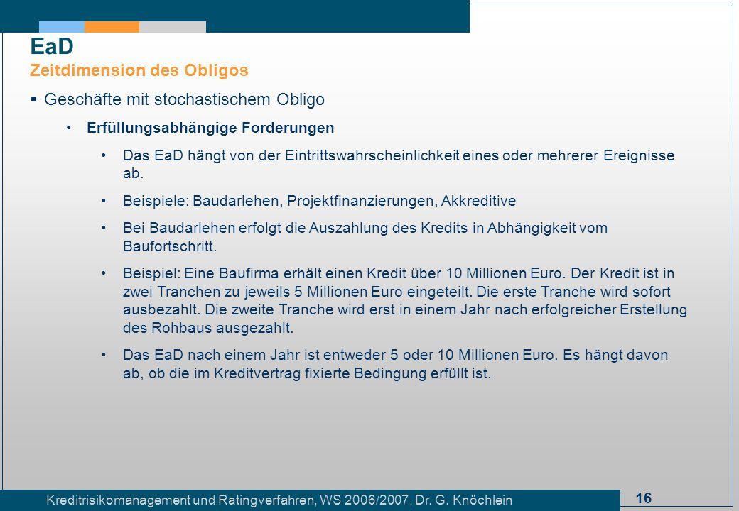 16 Kreditrisikomanagement und Ratingverfahren, WS 2006/2007, Dr. G. Knöchlein Geschäfte mit stochastischem Obligo Erfüllungsabhängige Forderungen Das