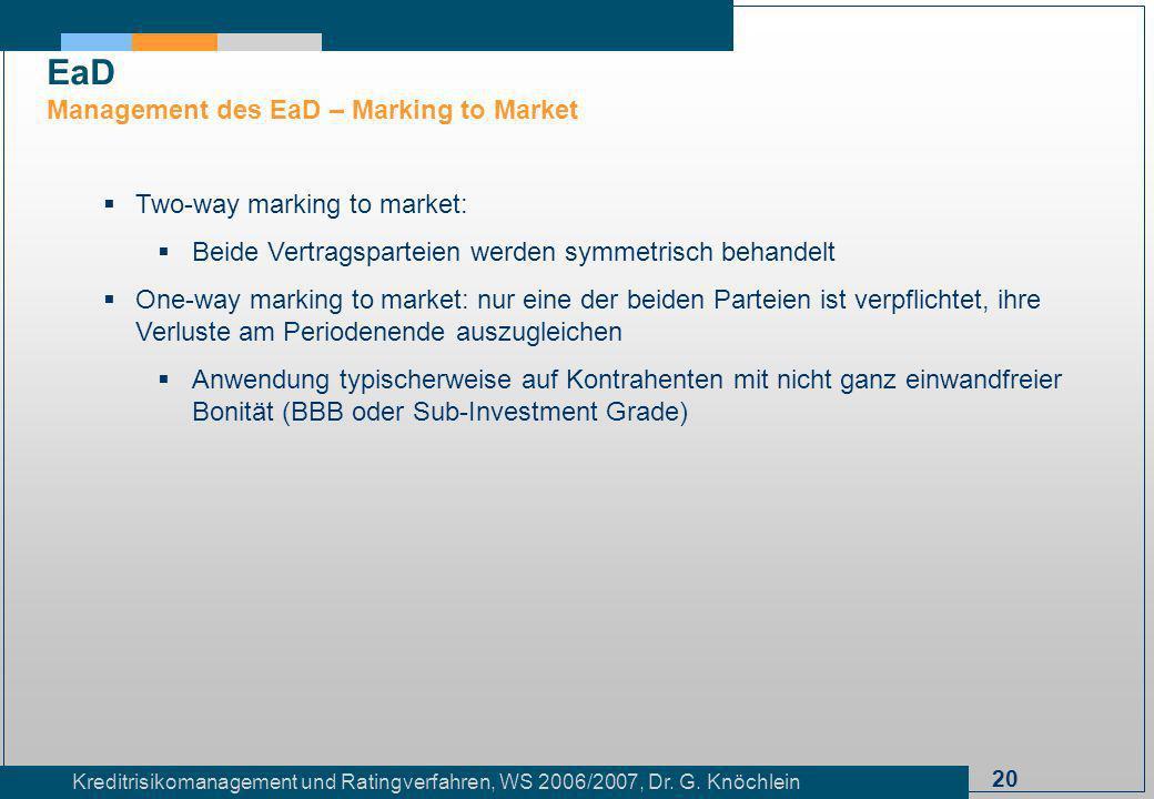20 Kreditrisikomanagement und Ratingverfahren, WS 2006/2007, Dr. G. Knöchlein Two-way marking to market: Beide Vertragsparteien werden symmetrisch beh