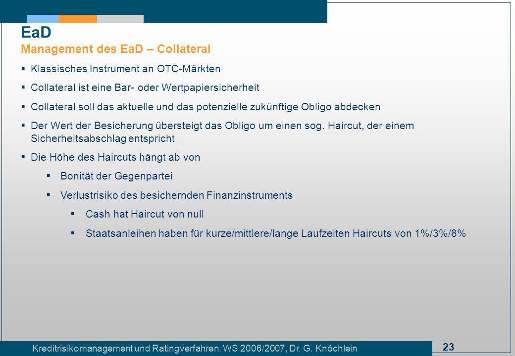23 Kreditrisikomanagement und Ratingverfahren, WS 2006/2007, Dr. G. Knöchlein Klassisches Instrument an OTC-Märkten Collateral ist eine Bar- oder Wert