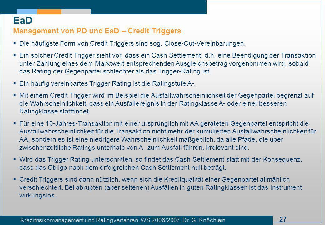 27 Kreditrisikomanagement und Ratingverfahren, WS 2006/2007, Dr. G. Knöchlein Die häufigste Form von Credit Triggers sind sog. Close-Out-Vereinbarunge