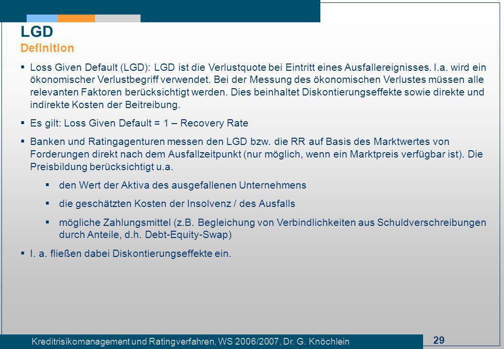 29 Kreditrisikomanagement und Ratingverfahren, WS 2006/2007, Dr. G. Knöchlein Loss Given Default (LGD): LGD ist die Verlustquote bei Eintritt eines Au