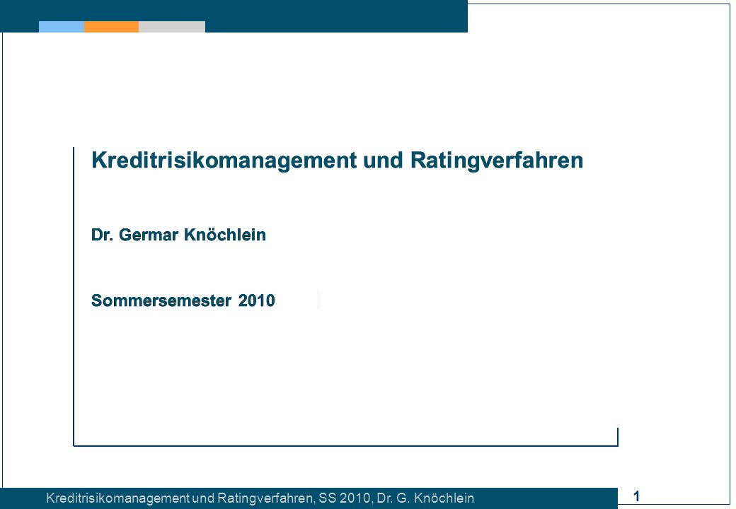 1 Kreditrisikomanagement und Ratingverfahren, SS 2010, Dr. G. Knöchlein Kreditrisikomanagement und Ratingverfahren Dr. Germar Knöchlein Sommersemester
