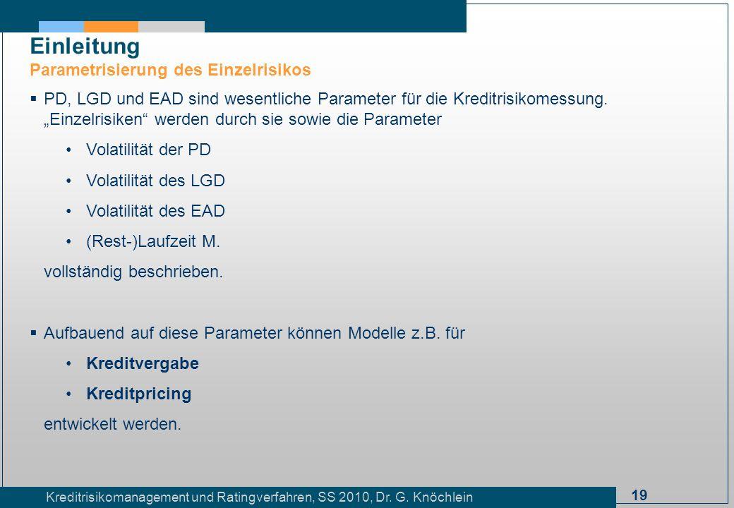 19 Kreditrisikomanagement und Ratingverfahren, SS 2010, Dr. G. Knöchlein Einleitung Parametrisierung des Einzelrisikos PD, LGD und EAD sind wesentlich