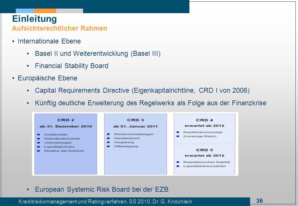 36 Kreditrisikomanagement und Ratingverfahren, SS 2010, Dr. G. Knöchlein Einleitung Aufsichtsrechtlicher Rahmen Internationale Ebene Basel II und Weit