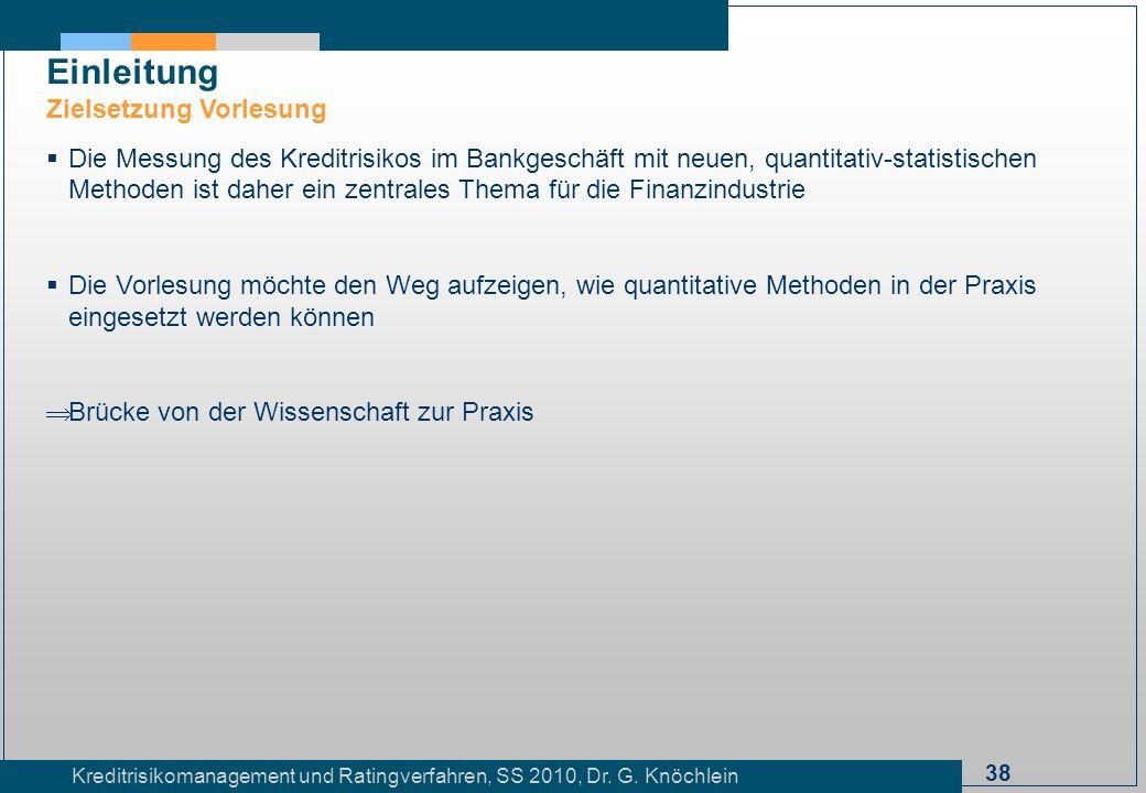 38 Kreditrisikomanagement und Ratingverfahren, SS 2010, Dr. G. Knöchlein Einleitung Zielsetzung Vorlesung Die Messung des Kreditrisikos im Bankgeschäf