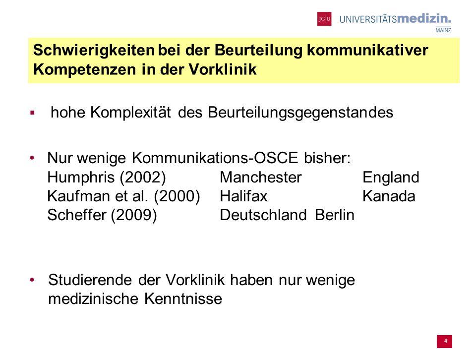 4 Schwierigkeiten bei der Beurteilung kommunikativer Kompetenzen in der Vorklinik hohe Komplexität des Beurteilungsgegenstandes Nur wenige Kommunikations-OSCE bisher: Humphris (2002) ManchesterEngland Kaufman et al.