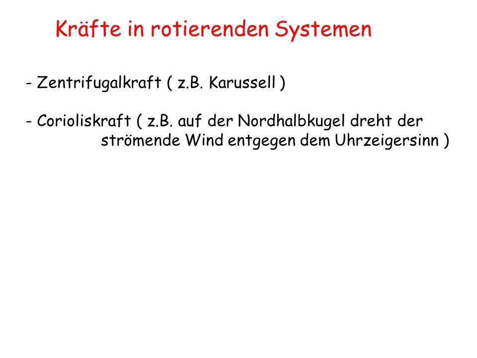 Kräfte in rotierenden Systemen - Zentrifugalkraft ( z.B. Karussell ) - Corioliskraft ( z.B. auf der Nordhalbkugel dreht der strömende Wind entgegen de