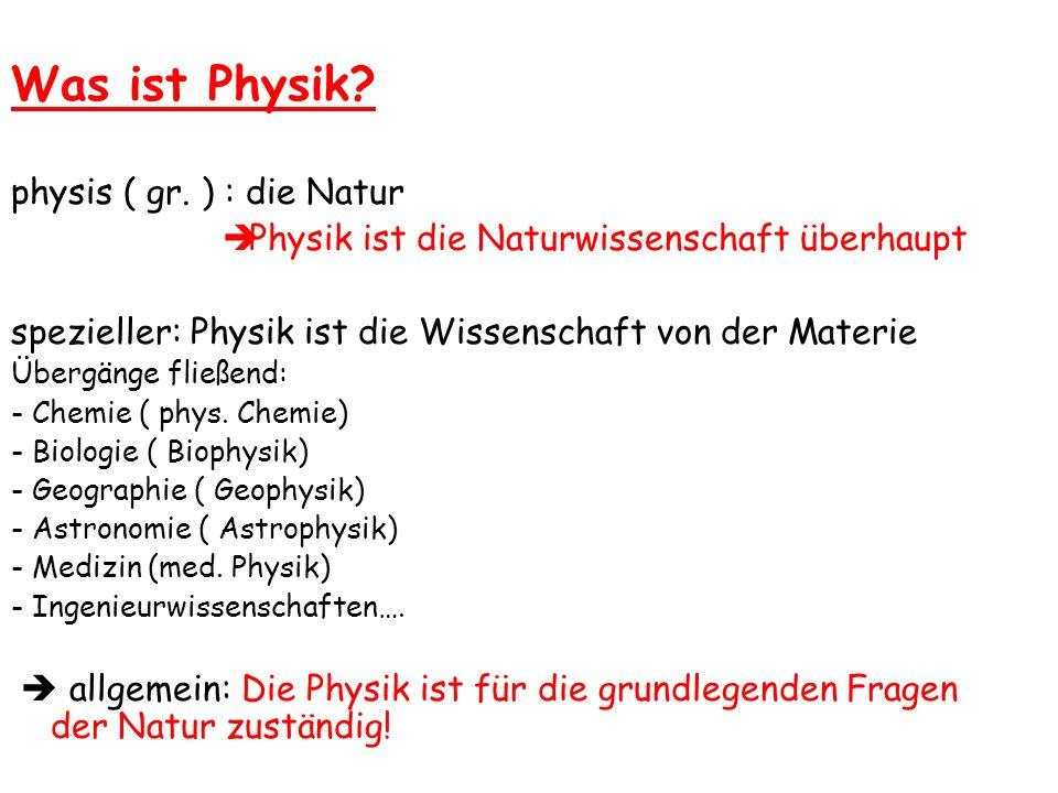Was ist Physik? physis ( gr. ) : die Natur Physik ist die Naturwissenschaft überhaupt spezieller: Physik ist die Wissenschaft von der Materie Übergäng