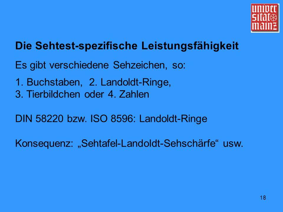 18 Die Sehtest-spezifische Leistungsfähigkeit Es gibt verschiedene Sehzeichen, so: 1. Buchstaben, 2. Landoldt-Ringe, 3. Tierbildchen oder 4. Zahlen DI