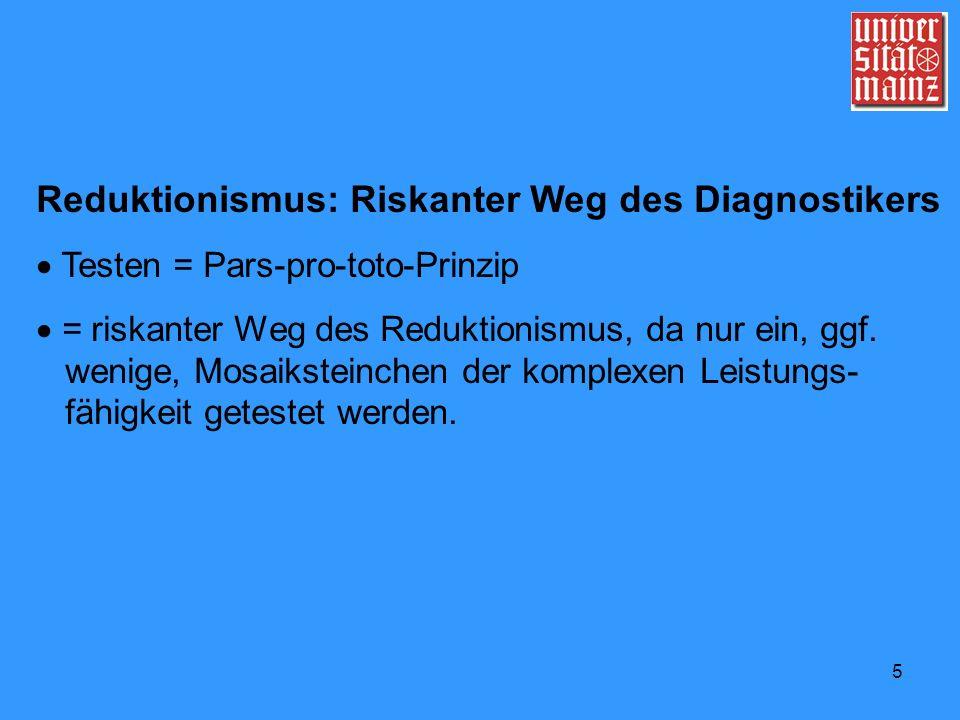 5 Reduktionismus: Riskanter Weg des Diagnostikers Testen = Pars-pro-toto-Prinzip = riskanter Weg des Reduktionismus, da nur ein, ggf. wenige, Mosaikst