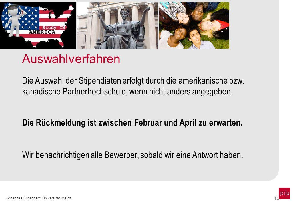 15 Johannes Gutenberg Universität Mainz Auswahlverfahren Die Auswahl der Stipendiaten erfolgt durch die amerikanische bzw. kanadische Partnerhochschul