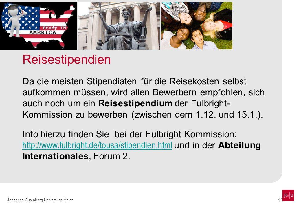 16 Johannes Gutenberg Universität Mainz Reisestipendien Da die meisten Stipendiaten für die Reisekosten selbst aufkommen müssen, wird allen Bewerbern empfohlen, sich auch noch um ein Reisestipendium der Fulbright- Kommission zu bewerben (zwischen dem 1.12.