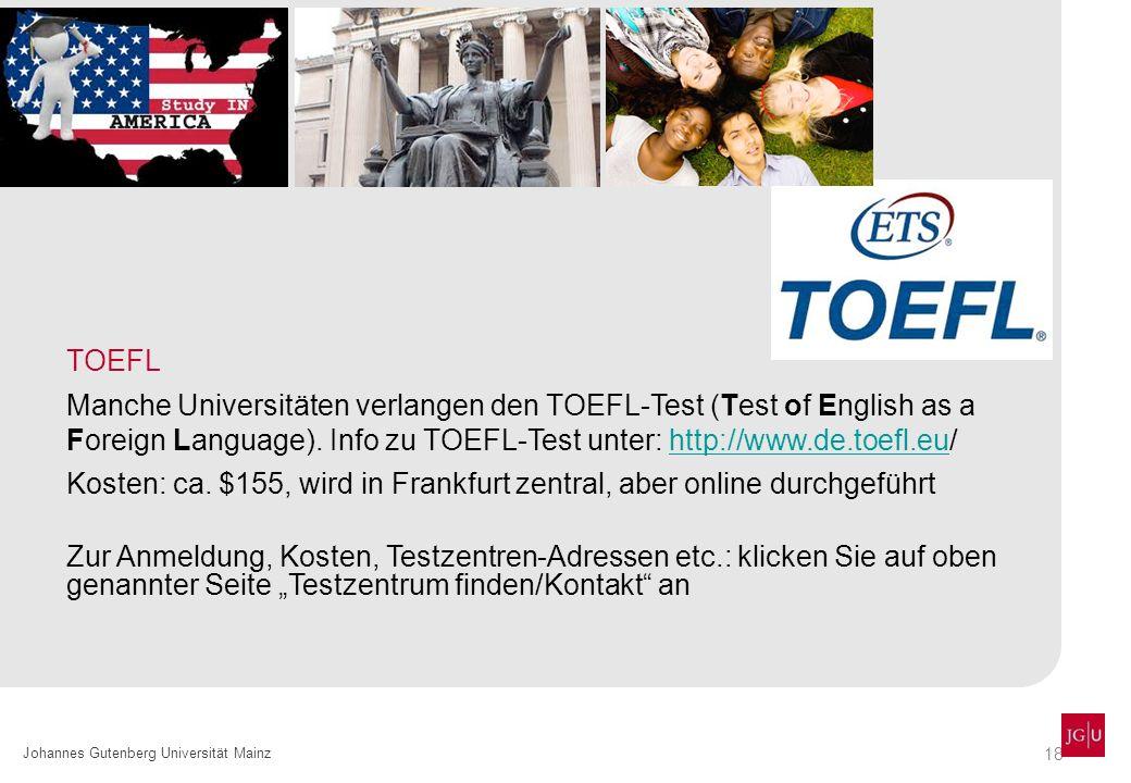 18 Johannes Gutenberg Universität Mainz TOEFL Manche Universitäten verlangen den TOEFL-Test (Test of English as a Foreign Language). Info zu TOEFL-Tes