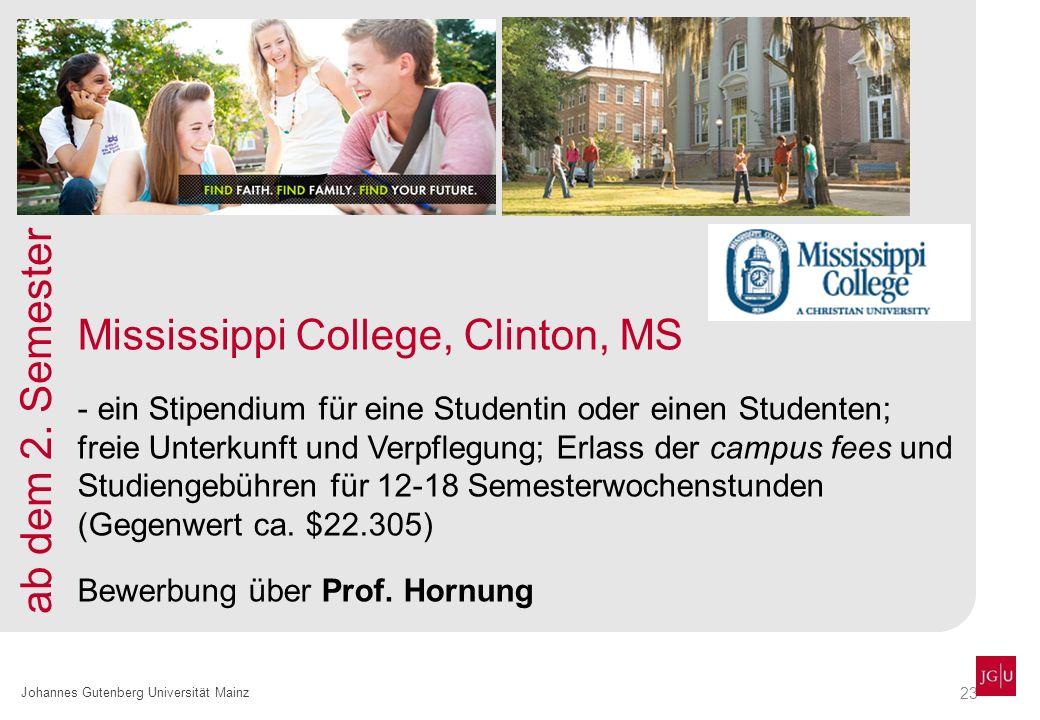 23 Johannes Gutenberg Universität Mainz Mississippi College, Clinton, MS - ein Stipendium für eine Studentin oder einen Studenten; freie Unterkunft und Verpflegung; Erlass der campus fees und Studiengebühren für 12-18 Semesterwochenstunden (Gegenwert ca.