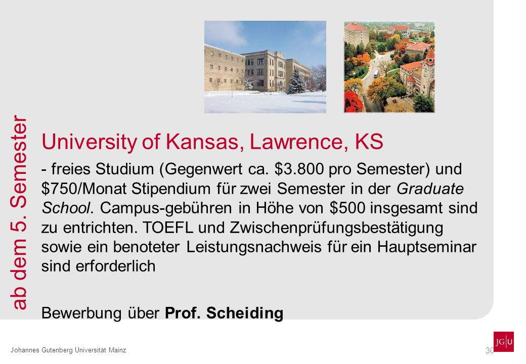30 Johannes Gutenberg Universität Mainz University of Kansas, Lawrence, KS - freies Studium (Gegenwert ca. $3.800 pro Semester) und $750/Monat Stipend