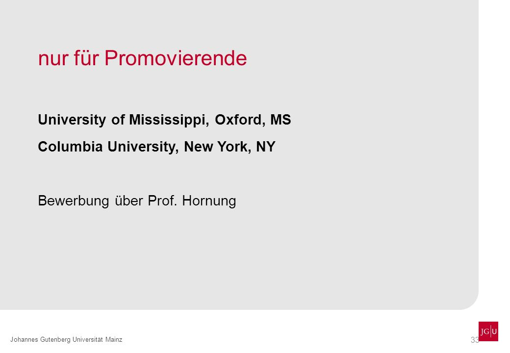 33 Johannes Gutenberg Universität Mainz nur für Promovierende University of Mississippi, Oxford, MS Columbia University, New York, NY Bewerbung über P
