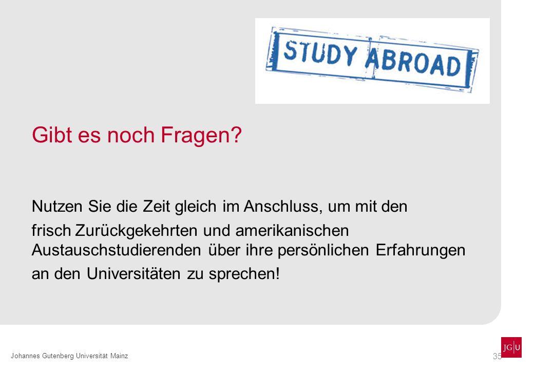 35 Johannes Gutenberg Universität Mainz Gibt es noch Fragen? Nutzen Sie die Zeit gleich im Anschluss, um mit den frisch Zurückgekehrten und amerikanis