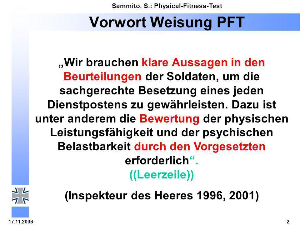 17.11.20063 Sammito, S.: Physical-Fitness-Test Rückblick 1995Einführung des PFT (= Physical Fitness Test – BÖS/BECK) 1996PFT als Test der Leistungsfähigkeit für alle Heeressoldaten jährlich Pflicht (INSPEKTEUR DES HEERES) 2004Für alle Soldaten der Bundeswehr jährlicher PFT als Test der Leistungsfähigkeit Pflicht (BMVg ((würde ich rauslassen, die Ablürzung ist nicht allgemein bekannt – immere an die Zoielgruppe der Zuhörer denken!, und Pflicht genügt, höchstens per Erlaß)) Ergebnisse sind aktenkundlich festzuhalten sie sind beurteilungsrelevant und laufbahnrelevant (BMVg 1998/2004)