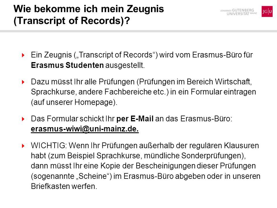 Wie bekomme ich mein Zeugnis (Transcript of Records)? Ein Zeugnis (Transcript of Records) wird vom Erasmus-Büro für Erasmus Studenten ausgestellt. Daz