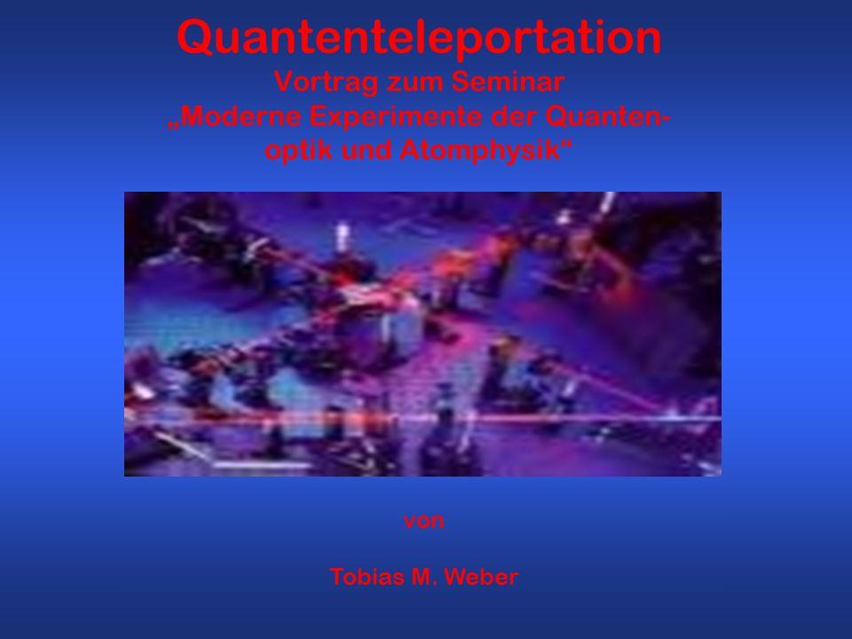 Quantenteleportation Vortrag zum Seminar Moderne Experimente der Quanten- optik und Atomphysik von Tobias M. Weber