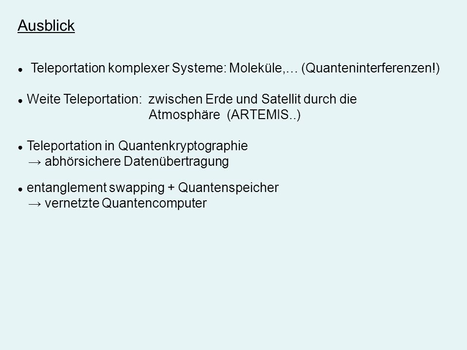 Ausblick Teleportation komplexer Systeme: Moleküle,… (Quanteninterferenzen!) Weite Teleportation: zwischen Erde und Satellit durch die Atmosphäre (ART