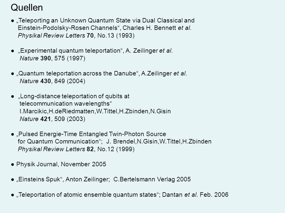 Quellen Teleporting an Unknown Quantum State via Dual Classical and Einstein-Podolsky-Rosen Channels, Charles H. Bennett et al. Physikal Review Letter